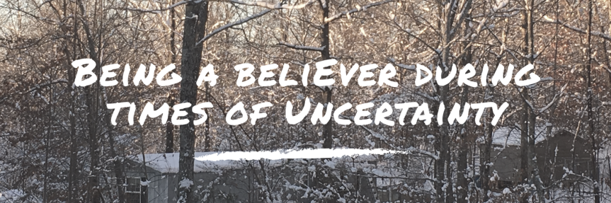 Being a Believer During Times of Uncertainty